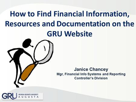 How to Find Financial Information, Resources and Documentation on the GRU Website Janice Chancey Mgr, Financial Info Systems and Reporting Controller's.