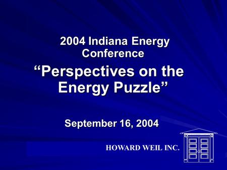 "2004 Indiana Energy Conference 2004 Indiana Energy Conference ""Perspectives on the Energy Puzzle"" September 16, 2004 September 16, 2004 HOWARD WEIL INC."