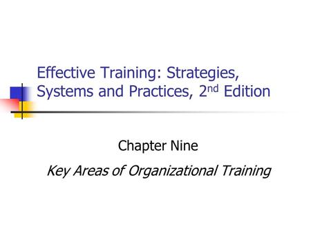 Effective Training: Strategies, Systems and Practices, 2 nd Edition Chapter Nine Key Areas of Organizational Training.