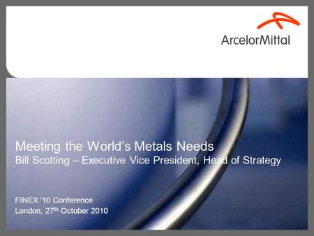 Meeting the World's Metals Needs Bill Scotting – Executive Vice President, Head of Strategy FINEX '10 Conference London, 27 th October 2010.