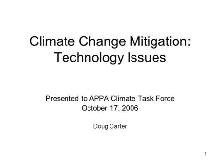 1 Climate Change Mitigation: Technology Issues Presented to APPA Climate Task Force October 17, 2006 Doug Carter.