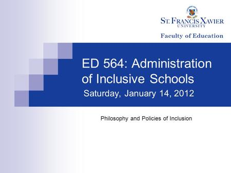 ED 564: Administration of Inclusive Schools Saturday, January 14, 2012 Philosophy and Policies of Inclusion Faculty of Education.