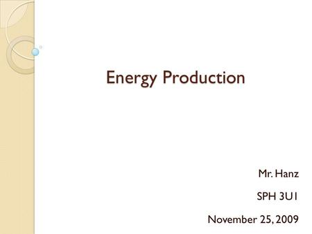 Energy Production Mr. Hanz SPH 3U1 November 25, 2009.