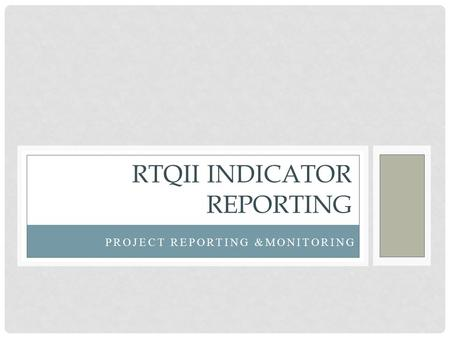 PROJECT REPORTING &MONITORING RTQII INDICATOR REPORTING.