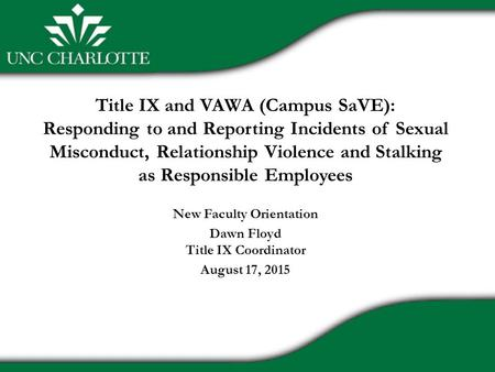 Title IX and VAWA (Campus SaVE): Responding to and Reporting Incidents of Sexual Misconduct, Relationship Violence and Stalking as Responsible Employees.