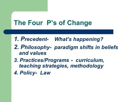 The Four P's of Change 1. P recedent- What's happening? 2. P hilosophy- paradigm shifts in beliefs and values 3. Practices/Programs - curriculum, teaching.
