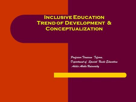 Professor Tirussew Teferra, Department of Special Needs Education Addis Ababa University Inclusive Education Trend of Development & Conceptualization.