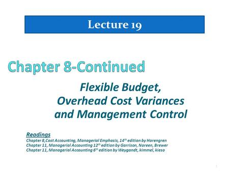 Flexible Budget, Overhead Cost Variances and Management Control Lecture 19 1 Readings Chapter 8,Cost Accounting, Managerial Emphasis, 14 th edition by.
