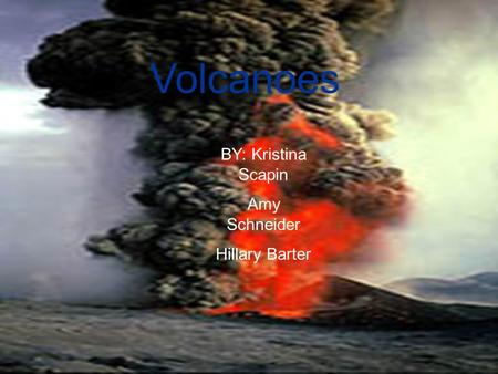 Volcanoes BY: Kristina Scapin Amy Schneider Hillary Barter.