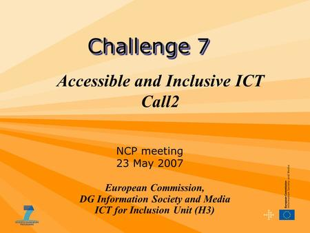 Accessible and Inclusive ICT Call2 European Commission, DG Information Society and Media ICT for Inclusion Unit (H3) Challenge 7 NCP meeting 23 May 2007.