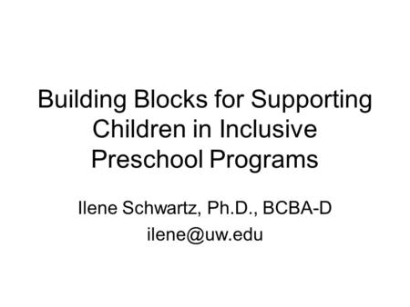 Building Blocks for Supporting Children in Inclusive Preschool Programs Ilene Schwartz, Ph.D., BCBA-D