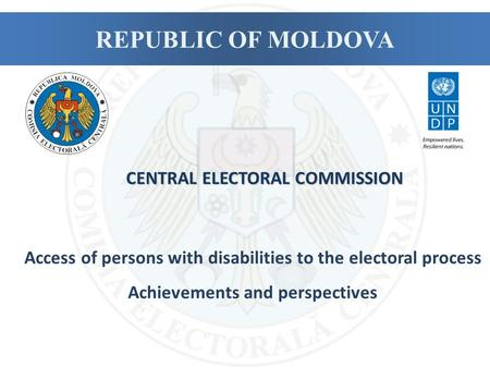 REPUBLIC OF MOLDOVA Access of persons with disabilities to the electoral process Achievements and perspectives CENTRAL ELECTORAL COMMISSION.