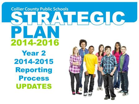 Year 2 2014-2015 Reporting Process UPDATES. Strategic Plan 2014-2016 – Collier County Public Schools 2014-2016 AGENDA Year 2 Goal Leaders Year 2 Reporting.