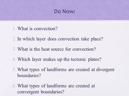 Do Now: 1.What is convection? 2.In which layer does convection take place? 3.What is the heat source for convection? 4.Which layer makes up the tectonic.