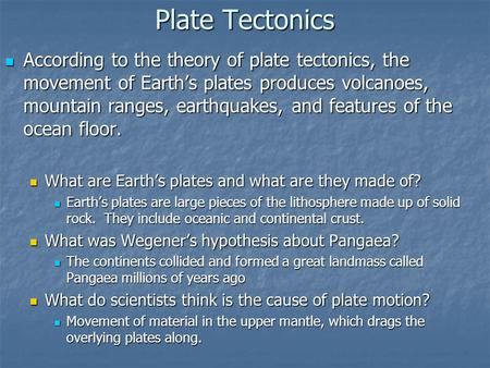 Plate Tectonics According to the theory of plate tectonics, the movement of Earth's plates produces volcanoes, mountain ranges, earthquakes, and features.
