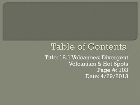 Table of Contents Title: 18.1 Volcanoes; Divergent Volcanism & Hot Spots Page #: 103 Date: 4/29/2013.