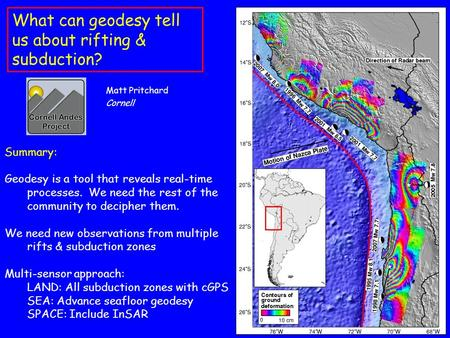 What can geodesy tell us about rifting & subduction? Matt Pritchard Cornell Summary: Geodesy is a tool that reveals real-time processes. We need the rest.
