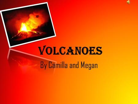 Volcanoes By Camilla and Megan. Volcanoes Volcanoes are formed when there is a weak spot in the crust, and magma comes to the surface. It is formed at.