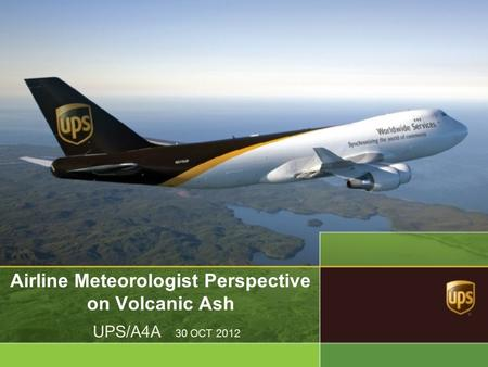Airline Meteorologist Perspective on Volcanic Ash UPS/A4A 30 OCT 2012.
