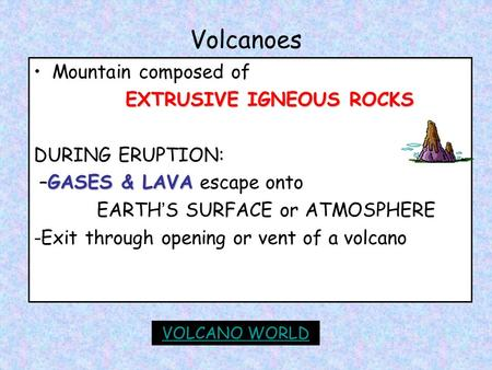 Volcanoes Mountain composed of EXTRUSIVE IGNEOUS ROCKS DURING ERUPTION: GASES & LAVA –GASES & LAVA escape onto EARTH ' S SURFACE or ATMOSPHERE -Exit through.