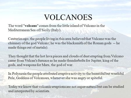 The word volcano comes from the little island of Vulcano in the Mediterranean Sea off Sicily (Italy). Centuries ago, the people living in this area.