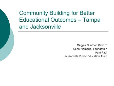 Community Building for Better Educational Outcomes – Tampa and Jacksonville Maggie Gunther Osborn Conn Memorial Foundation Pam Paul Jacksonville Public.