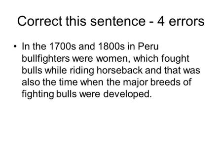 Correct this sentence - 4 errors In the 1700s and 1800s in Peru bullfighters were women, which fought bulls while riding horseback and that was also the.