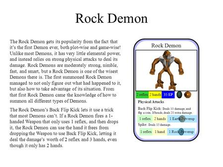 Rock Demon 2 reflex2 hands35 EP Physical Attacks Back Flip Kick: Deals 10 damage, and flip a coin. If heads, deals 20 extra damage. Spike: Deals 15 damage.