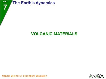 UNIT 7 The Earth's dynamics Natural Science 2. Secondary Education VOLCANIC MATERIALS.