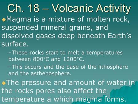 Ch. 18 – Volcanic Activity   Magma is a mixture of molten rock, suspended mineral grains, and dissolved gases deep beneath Earth's surface. – –These.