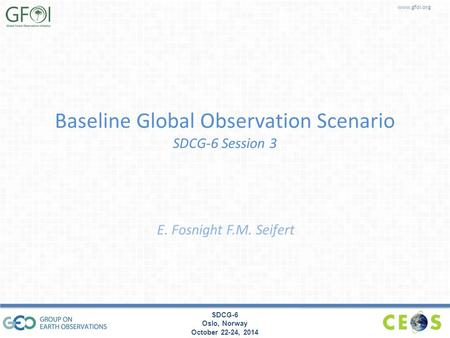 Www.gfoi.org SDCG-6 Oslo, Norway October 22-24, 2014 Baseline Global Observation Scenario SDCG-6 Session 3 E. Fosnight F.M. Seifert.