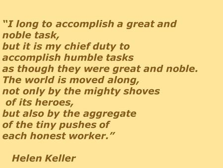 """I long to accomplish a great and noble task, but it is my chief duty to accomplish humble tasks as though they were great and noble. The world is moved."