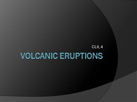 CLIL 4. Volcanic products:  During a volcanic eruption, lava, tephra (ash, lapilli, volcanic bombs and blocks), and various gases are expelled from a.