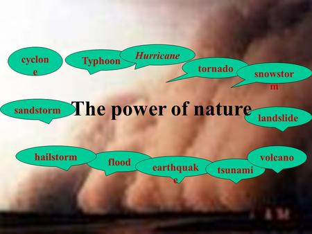 Typhoon sandstorm flood earthquak e tornado snowstor m tsunami landslide cyclon e hailstorm volcano Hurricane The power of nature.