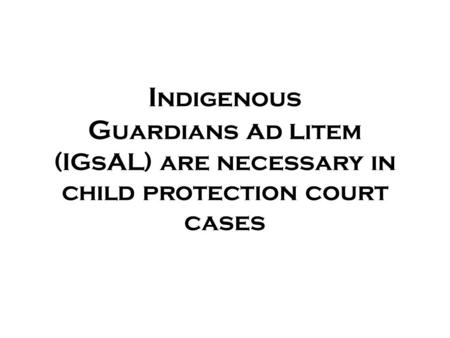 I ndigenous G uardians a d l item (IGsAL) are necessary in child protection court cases.
