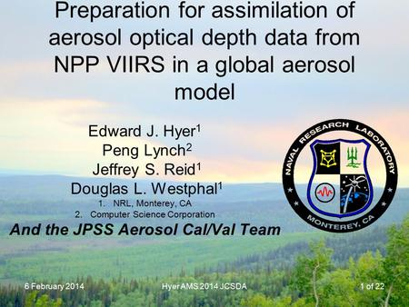 6 February 2014Hyer AMS 2014 JCSDA Preparation for assimilation of aerosol optical depth data from NPP VIIRS in a global aerosol model Edward J. Hyer 1.