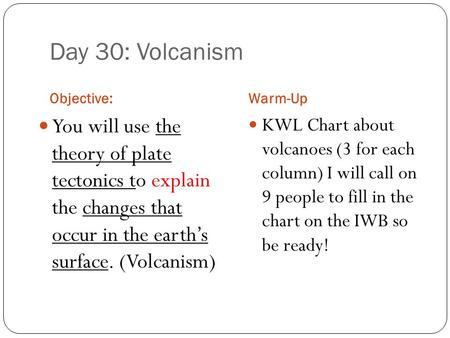 Day 30: Volcanism Objective:Warm-Up You will use the theory of plate tectonics to explain the changes that occur in the earth's surface. (Volcanism) KWL.