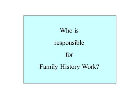 "Who is responsible for Family History Work?. President Joseph Fielding Smith said, ""It matters not what else we have been called to do, or what position."
