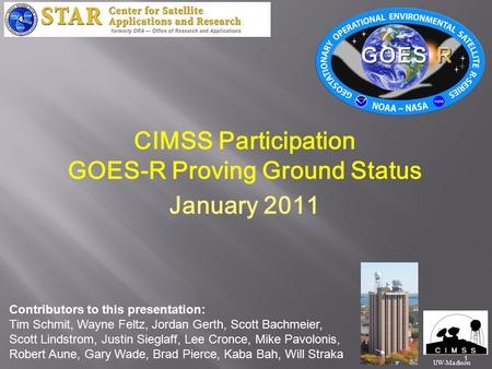 1 CIMSS Participation GOES-R Proving Ground Status January 2011 UW-Madison Contributors to this presentation: Tim Schmit, Wayne Feltz, Jordan Gerth, Scott.