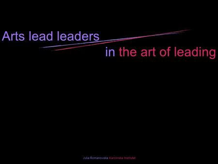Arts lead leaders in the art of leading Julia Romanowska Karolinska Institutet.
