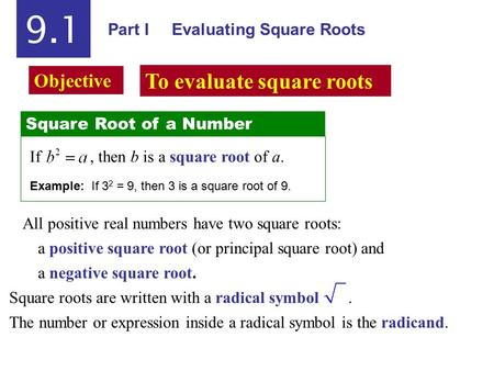 Part I Evaluating Square Roots 9.1 Square Root of a Number If, then b is a square root of a. Example: If 3 2 = 9, then 3 is a square root of 9. All positive.