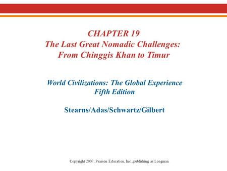 CHAPTER 19 The Last Great Nomadic Challenges: From Chinggis Khan to Timur World Civilizations: The Global Experience Fifth Edition Stearns/Adas/Schwartz/Gilbert.