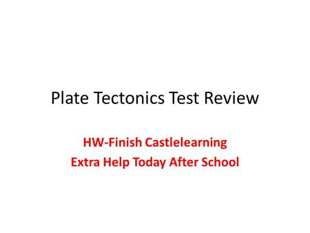 Plate Tectonics Test Review HW-Finish Castlelearning Extra Help Today After School.