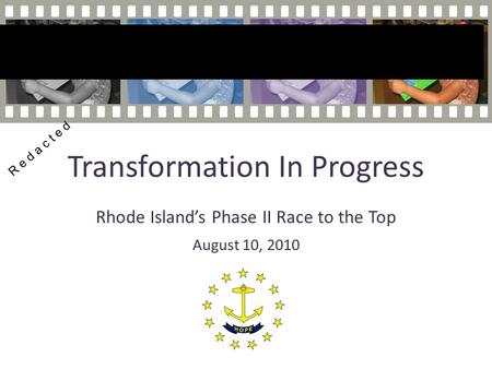 Transformation In Progress Rhode Island's Phase II Race to the Top August 10, 2010 R e d a c t e d.