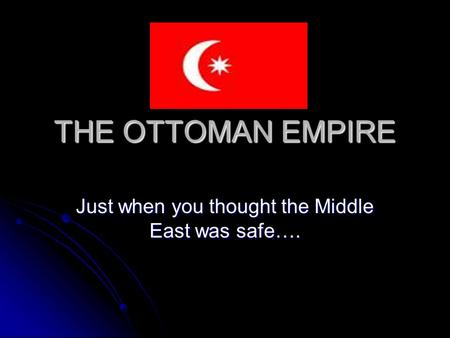 THE OTTOMAN EMPIRE Just when you thought the Middle East was safe….