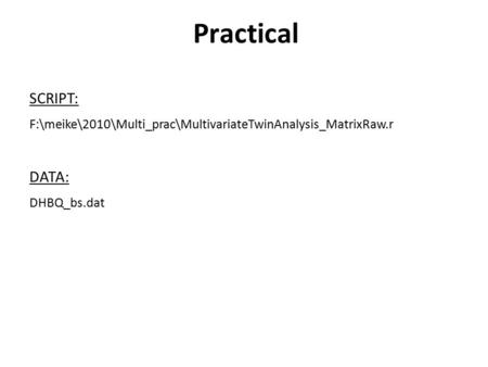 Practical SCRIPT: F:\meike\2010\Multi_prac\MultivariateTwinAnalysis_MatrixRaw.r DATA: DHBQ_bs.dat.