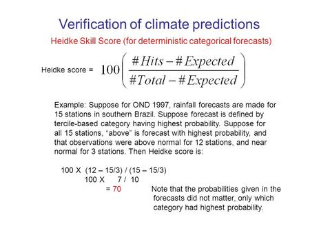 Heidke Skill Score (for deterministic categorical forecasts) Heidke score = Example: Suppose for OND 1997, rainfall forecasts are made for 15 stations.