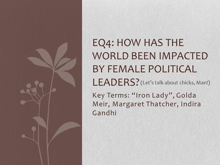 "Key Terms: ""Iron Lady"", Golda Meir, Margaret Thatcher, Indira Gandhi EQ4: HOW HAS THE WORLD BEEN IMPACTED BY FEMALE POLITICAL LEADERS? (Let's talk about."