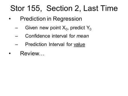 Stor 155, Section 2, Last Time Prediction in Regression –Given new point X 0, predict Y 0 –Confidence interval for mean –Prediction Interval for value.