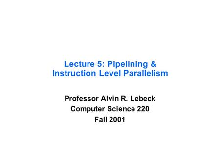 Lecture 5: Pipelining & Instruction Level Parallelism Professor Alvin R. Lebeck Computer Science 220 Fall 2001.